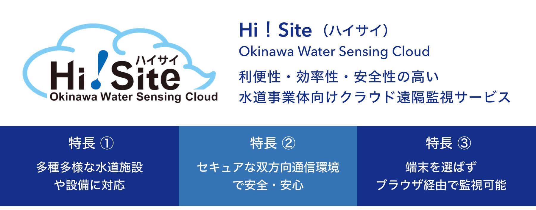 Hi!Site(ハイサイ) Okinawa Water Sensing Cloud 利便性・効率性・安全性の高い 水道事業体向けクラウド遠隔監視サービス 特徴1多種多様な水道施設や設備に対応 特徴2セキュアな双方向通信環境で安全・安心 特徴3端末を選ばずブラウザ経由で監視可能